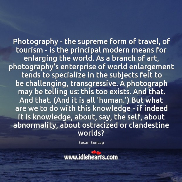 Photography – the supreme form of travel, of tourism – is the Image