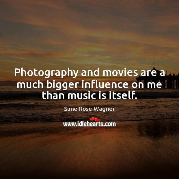 Photography and movies are a much bigger influence on me than music is itself. Movies Quotes Image