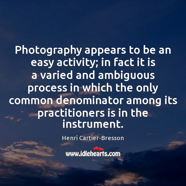 Photography appears to be an easy activity; in fact it is a Henri Cartier-Bresson Picture Quote