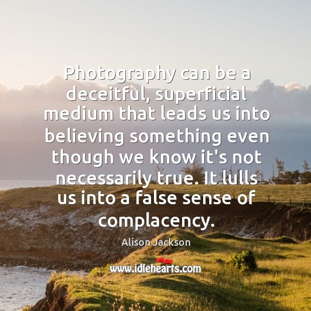 Image, Photography can be a deceitful, superficial medium that leads us into believing