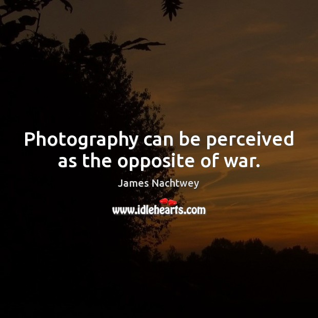 Photography can be perceived as the opposite of war. Image