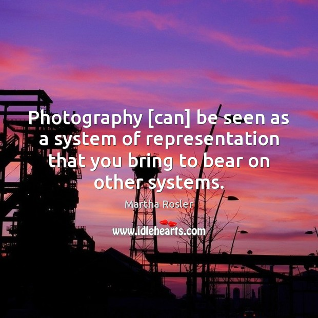 Image, Photography [can] be seen as a system of representation that you bring