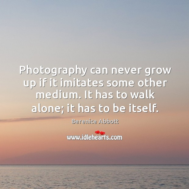 Photography can never grow up if it imitates some other medium. It has to walk alone; it has to be itself. Image