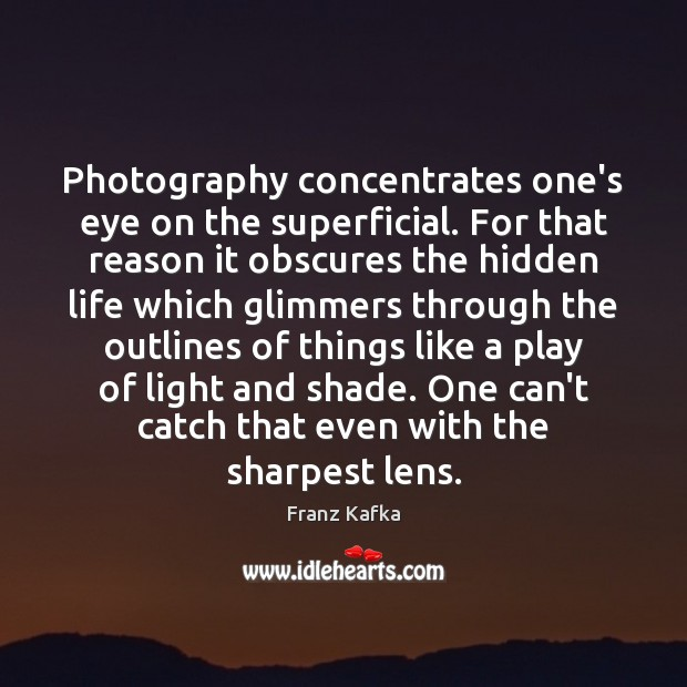 Photography concentrates one's eye on the superficial. For that reason it obscures Franz Kafka Picture Quote
