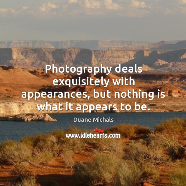 Photography deals exquisitely with appearances, but nothing is what it appears to be. Image