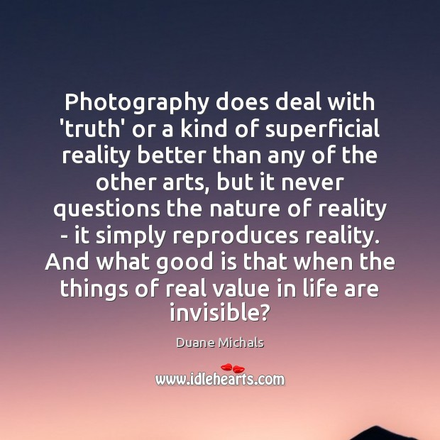 Photography does deal with 'truth' or a kind of superficial reality better Image