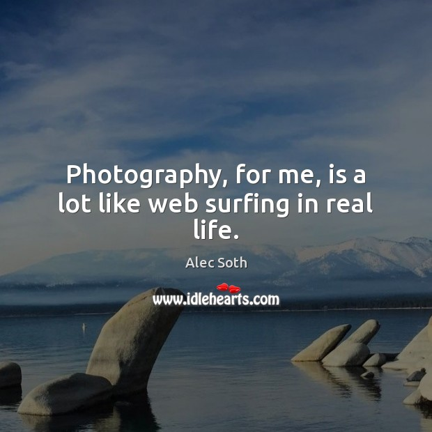 Image, Photography, for me, is a lot like web surfing in real life.