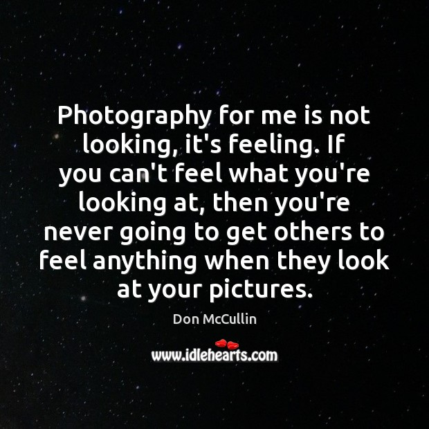 Photography for me is not looking, it's feeling. If you can't feel Image