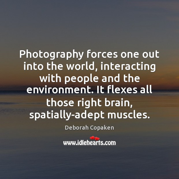 Photography forces one out into the world, interacting with people and the Image
