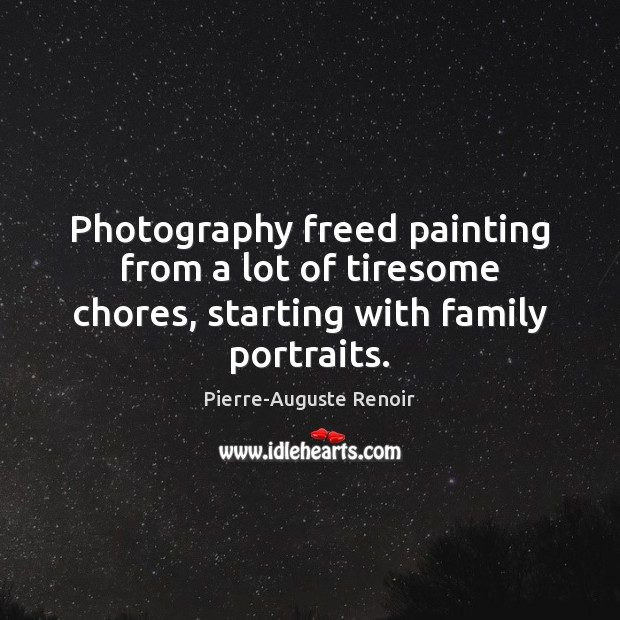 Photography freed painting from a lot of tiresome chores, starting with family portraits. Pierre-Auguste Renoir Picture Quote