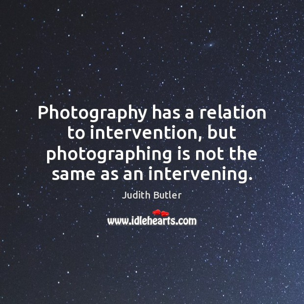 Photography has a relation to intervention, but photographing is not the same Image