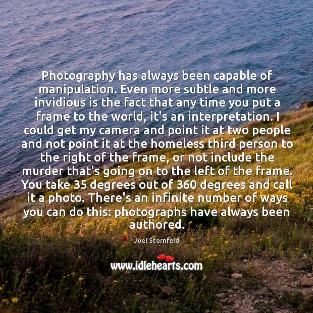 Photography has always been capable of manipulation. Even more subtle and more Image