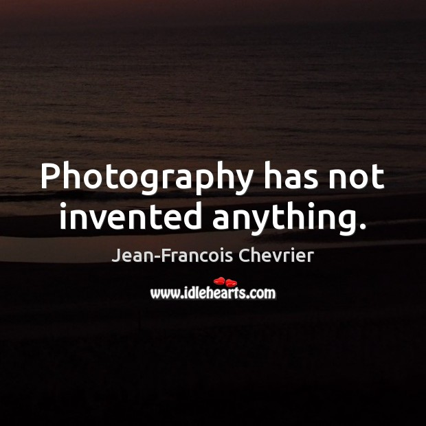 Photography has not invented anything. Image