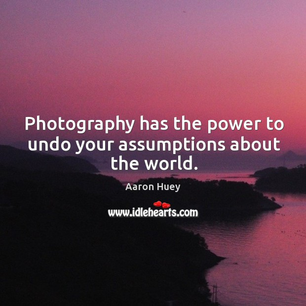 Photography has the power to undo your assumptions about the world. Aaron Huey Picture Quote