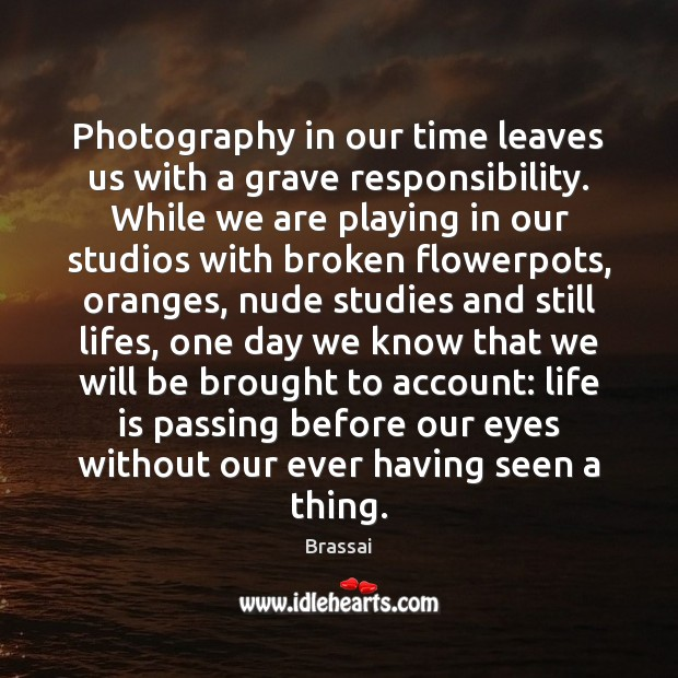 Image, Photography in our time leaves us with a grave responsibility. While we