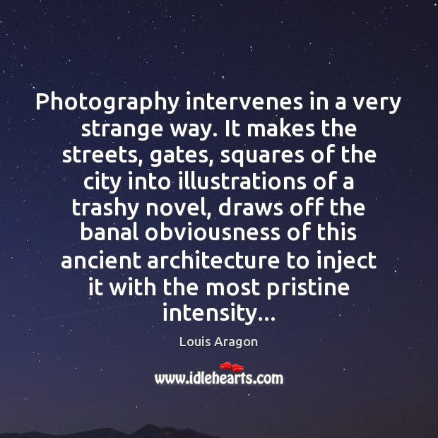 Photography intervenes in a very strange way. It makes the streets, gates, Louis Aragon Picture Quote