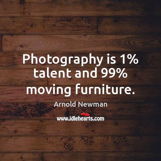 Image, Photography is 1% talent and 99% moving furniture.