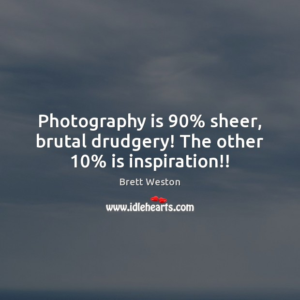 Image, Photography is 90% sheer, brutal drudgery! The other 10% is inspiration!!