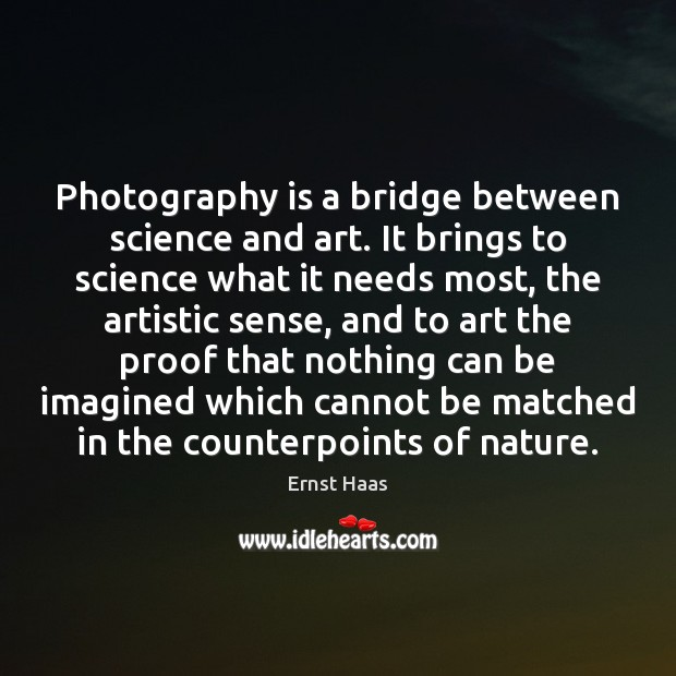 Photography is a bridge between science and art. It brings to science Ernst Haas Picture Quote