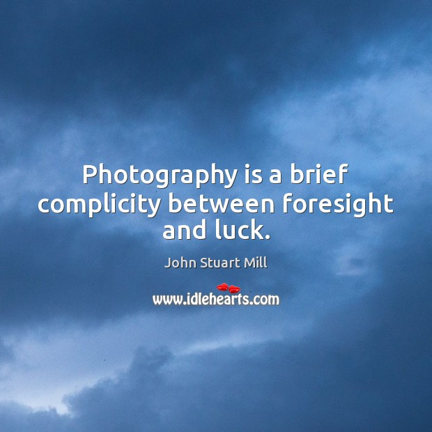 Image, Photography is a brief complicity between foresight and luck.