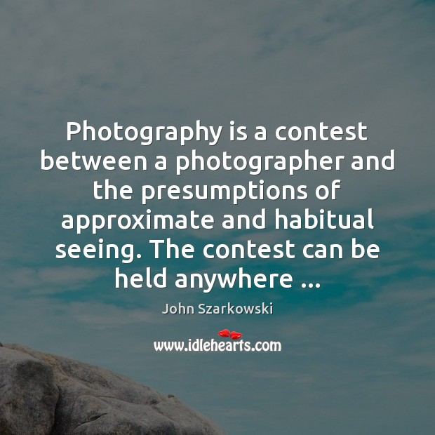 Image, Photography is a contest between a photographer and the presumptions of approximate