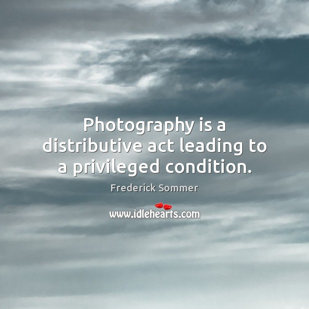 Photography is a distributive act leading to a privileged condition. Image