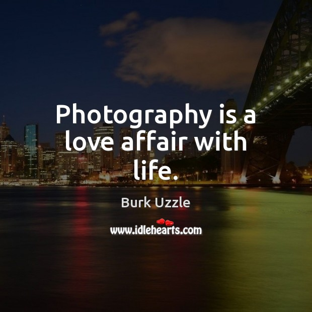 Photography is a love affair with life. Image