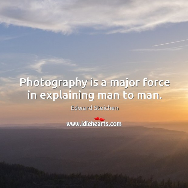 Photography is a major force in explaining man to man. Image