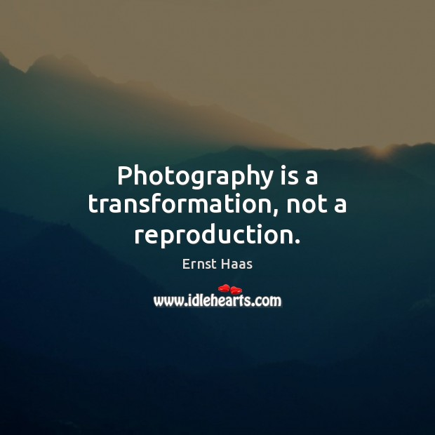 Photography is a transformation, not a reproduction. Ernst Haas Picture Quote