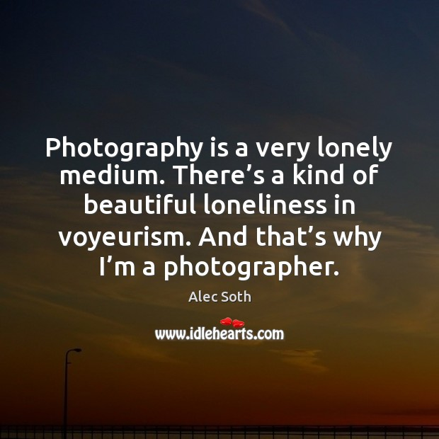 Image, Photography is a very lonely medium. There's a kind of beautiful