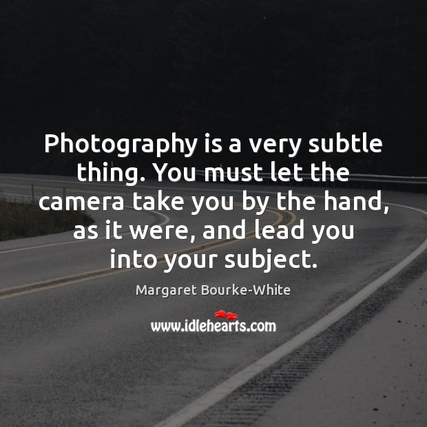 Photography is a very subtle thing. You must let the camera take Margaret Bourke-White Picture Quote