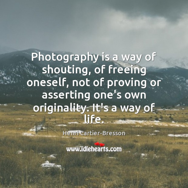Photography is a way of shouting, of freeing oneself, not of proving Henri Cartier-Bresson Picture Quote