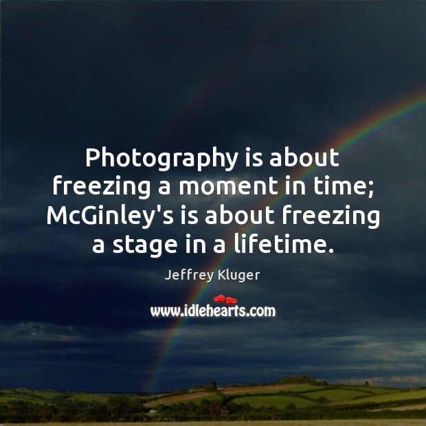 Image, Photography is about freezing a moment in time; McGinley's is about freezing