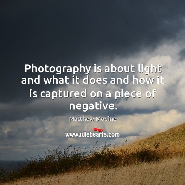 Photography is about light and what it does and how it is captured on a piece of negative. Matthew Modine Picture Quote