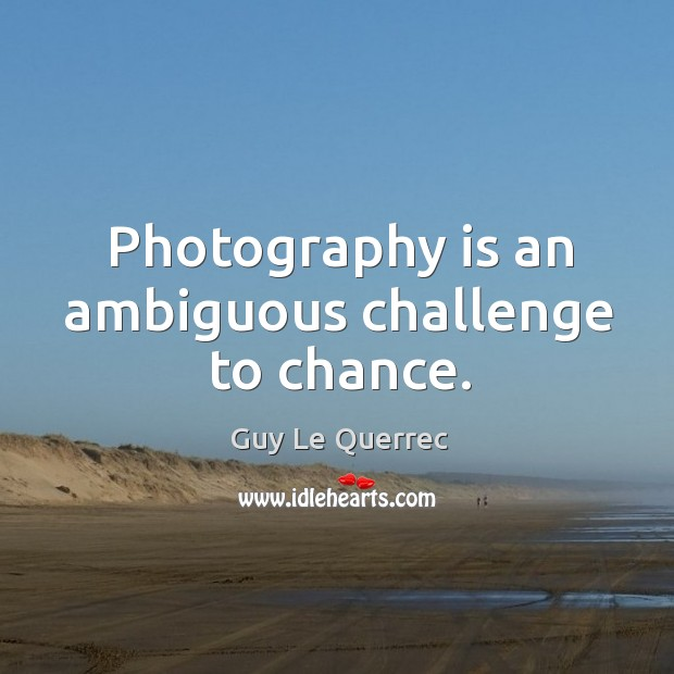 Photography is an ambiguous challenge to chance. Image