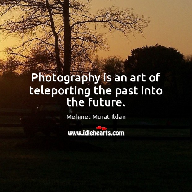 Image, Photography is an art of teleporting the past into the future.