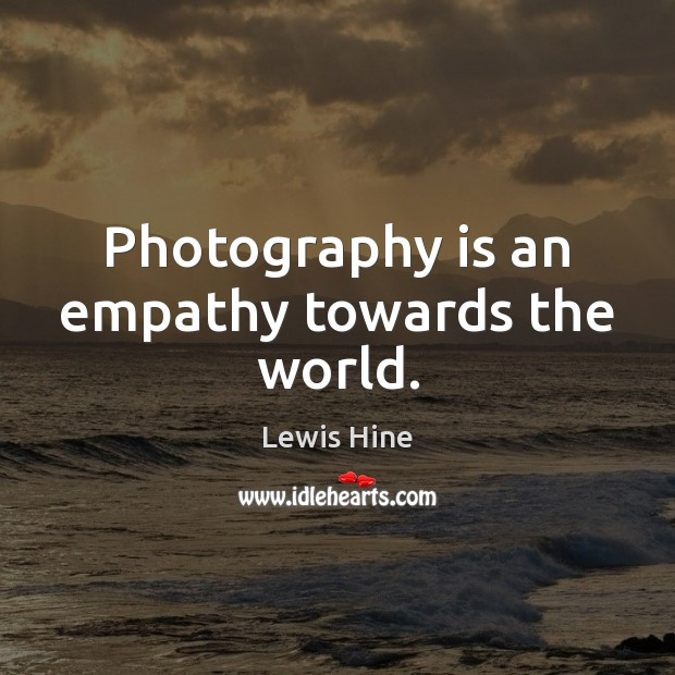 Photography is an empathy towards the world. Image
