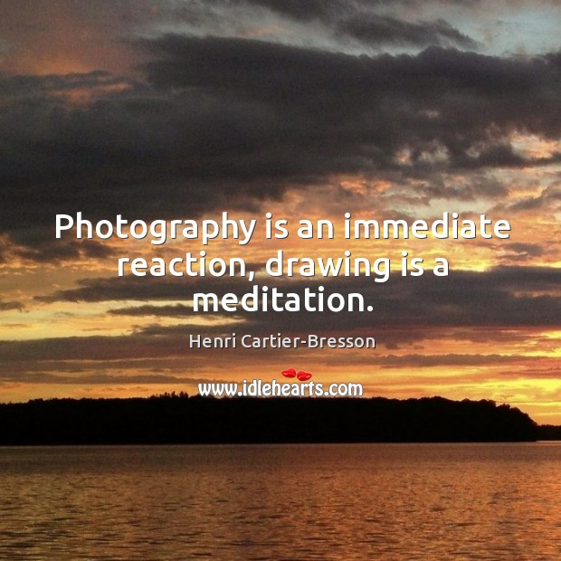 Image, Photography is an immediate reaction, drawing is a meditation.