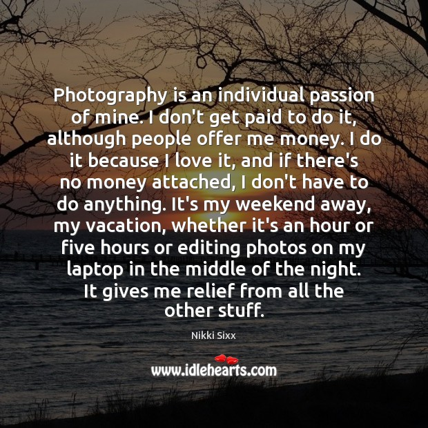 Photography is an individual passion of mine. I don't get paid to Nikki Sixx Picture Quote