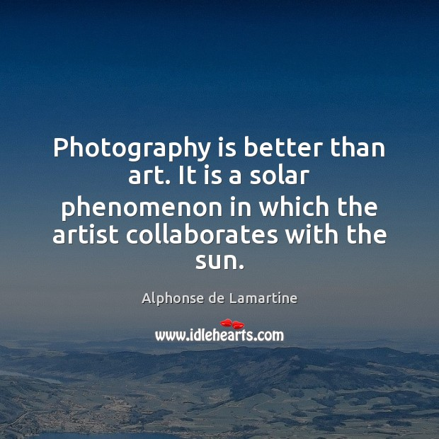Photography is better than art. It is a solar phenomenon in which Alphonse de Lamartine Picture Quote