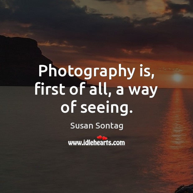 Photography is, first of all, a way of seeing. Susan Sontag Picture Quote