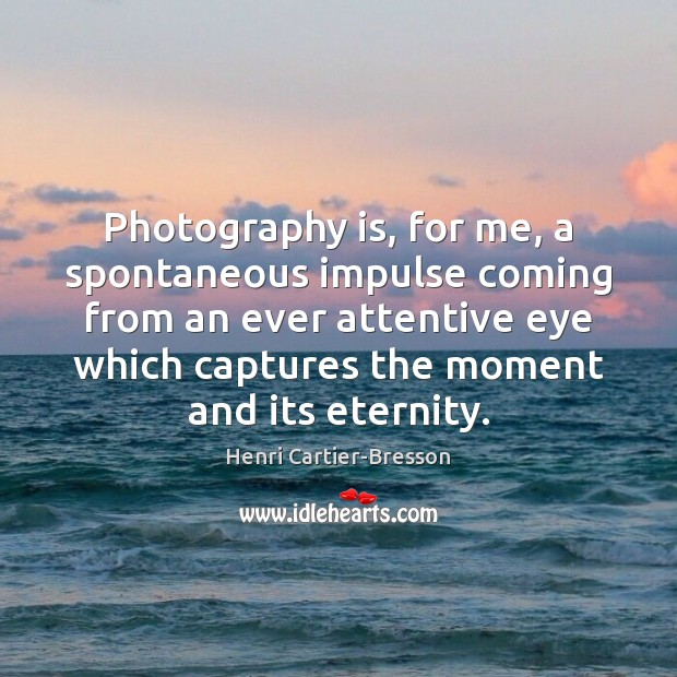 Photography is, for me, a spontaneous impulse coming from an ever attentive Henri Cartier-Bresson Picture Quote