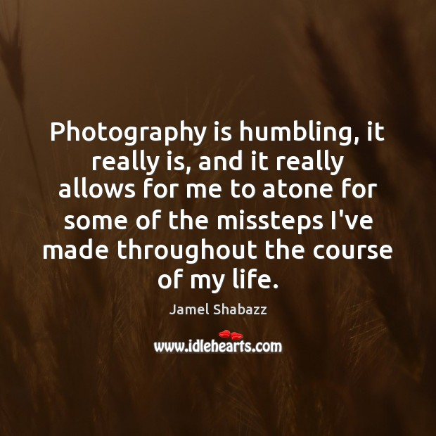 Photography is humbling, it really is, and it really allows for me Image