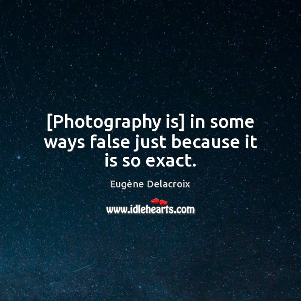 Image, [Photography is] in some ways false just because it is so exact.