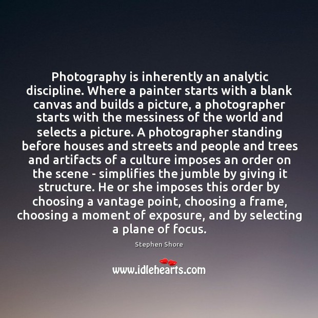 Photography is inherently an analytic discipline. Where a painter starts with a Image