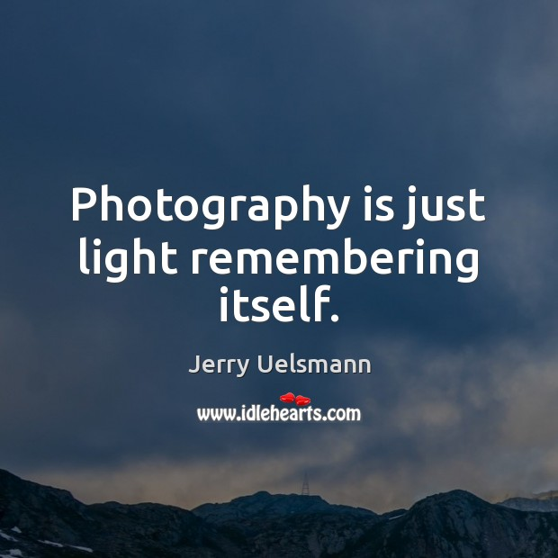 Photography is just light remembering itself. Image
