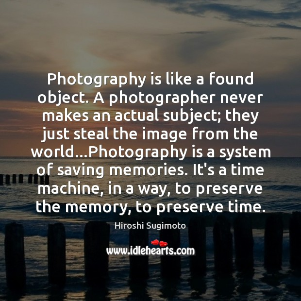Image, Photography is like a found object. A photographer never makes an actual