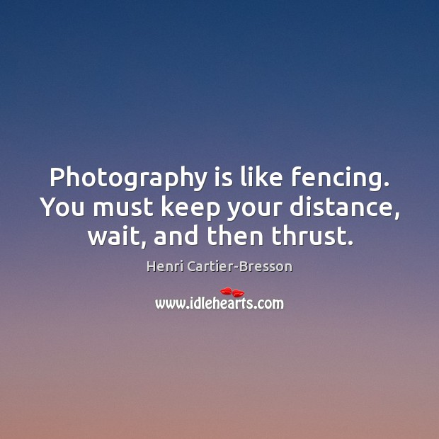 Image, Photography is like fencing. You must keep your distance, wait, and then thrust.