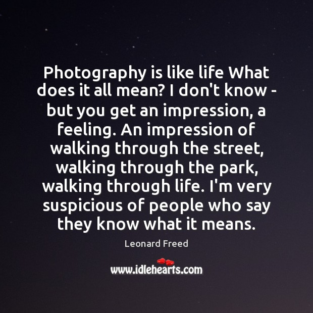 Photography is like life What does it all mean? I don't know Leonard Freed Picture Quote