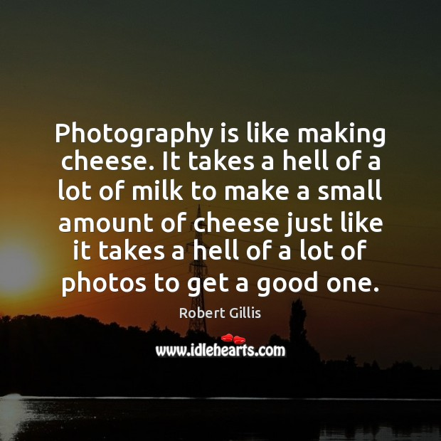 Photography is like making cheese. It takes a hell of a lot Image